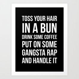 Toss Your Hair in a Bun, Coffee, Gangsta Rap & Handle It (Black) Art Print