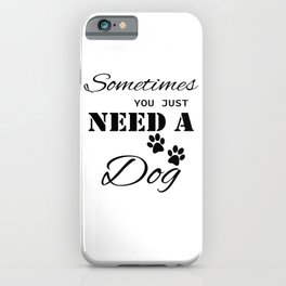 Sometimes You Just Need A Dog iPhone Case