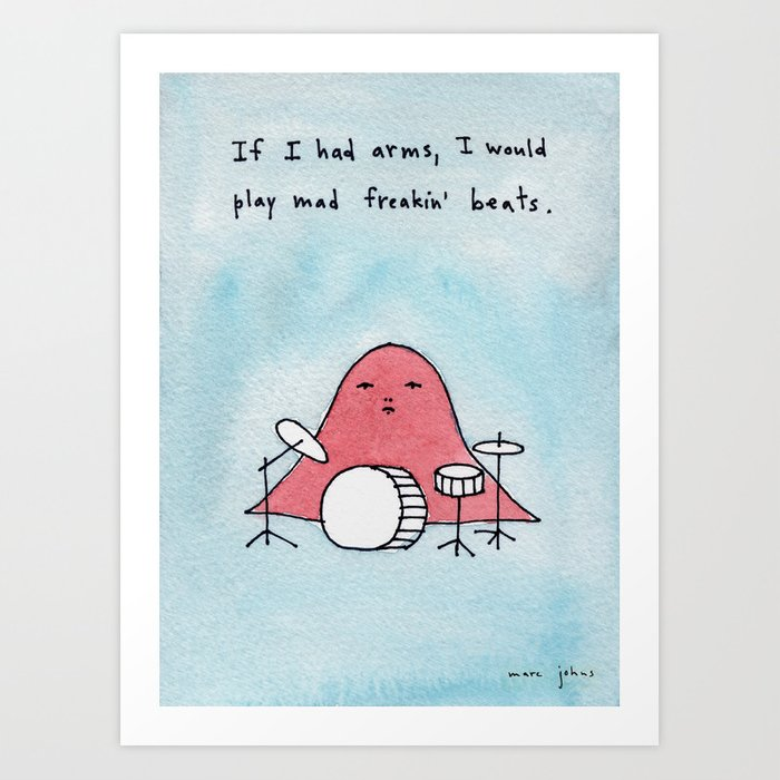 If I had arms, I would play mad freakin' beats Art Print