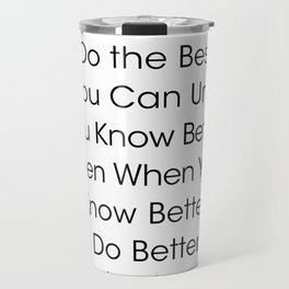 Do the Best You Can Until You Know Better. Then When You Know Better, Do Better. Travel Mug