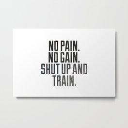 No pain.No gain.Shut up and train. Metal Print