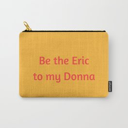 Be the Eric to my Donna Carry-All Pouch