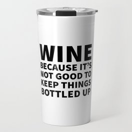 Wine Because It's Not Good To Keep Things Bottled Up Travel Mug