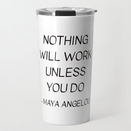 MAYA ANGELOU QUOTE - NOTHING WILL WORK UNLESS YOU DO Travel Mug