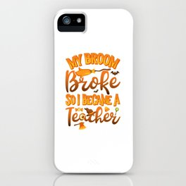 My Broom Broke So I Became A Teacher Funny Halloween iPhone Case