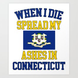 When I Die Spread My Ashes in Connecticut Gift Connecticutian Pride Design Art Print