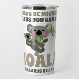 Always Be Yourself Unless You Can Be A Koala Travel Mug