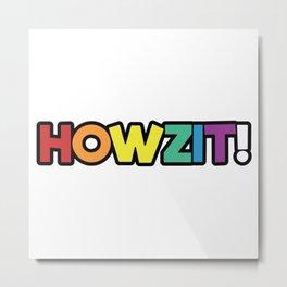 Howzit! Metal Print
