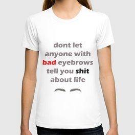 Don't let anyone with bad eyebrows tell you shit about life T-shirt