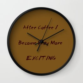 After Coffee I Become Way More Exciting Wall Clock