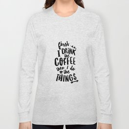 First I Drink the Coffee then I Do the Things black and white typography poster home wall decor Long Sleeve T-shirt