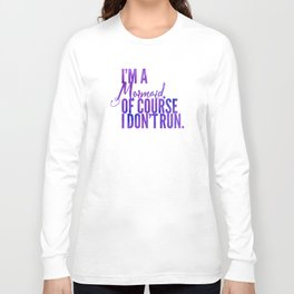 I'm a Mermaid. Of course I don't RUN. Long Sleeve T-shirt