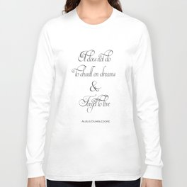 It Does Not Do To Dwell On Dreams And Forget To Live - Dumbledore Potter Quote Long Sleeve T-shirt