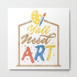 Y'all Need Art Artist Teacher Class Painter Color Metal Print