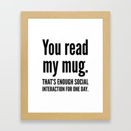 You read my mug. That's enough social interaction for one day. Framed Art Print