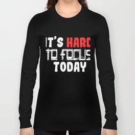 """Are You A Hard Person? A Perfect Tee For You Saying """"It's Hard To Focus Today"""" T-shrt Design Long Sleeve T-shirt"""