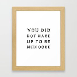 You did not wake up to be mediocre Framed Art Print