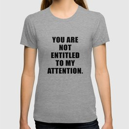 YOU ARE NOT ENTITLED TO MY ATTENTION. T-shirt