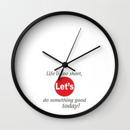"""Life is too short, Let's do something good today! [ """"Let's Collection"""" by Hadavi Artworks ] Wall Clock"""