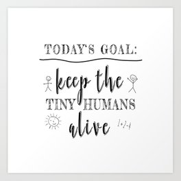 Teacher Today's Goal Keep the Tiny Humans Alive Funny Gift Art Print