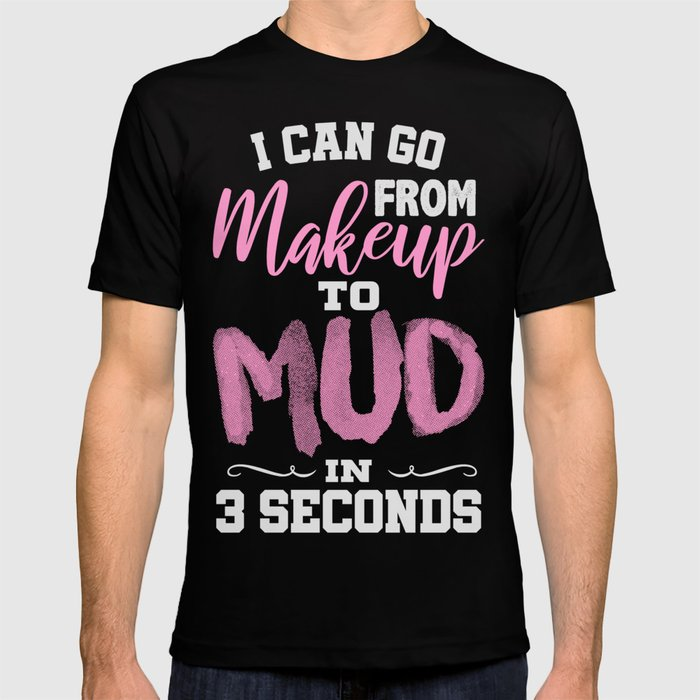 From Makeup To Mud In 3 Seconds T Shirt