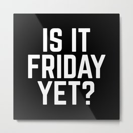 Is It Friday Yet Funny Quote Metal Print