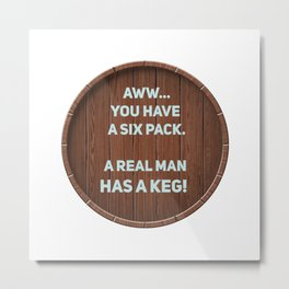 A real man has a Keg! Metal Print