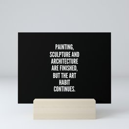 Painting sculpture and architecture are finished but the art habit continues Mini Art Print