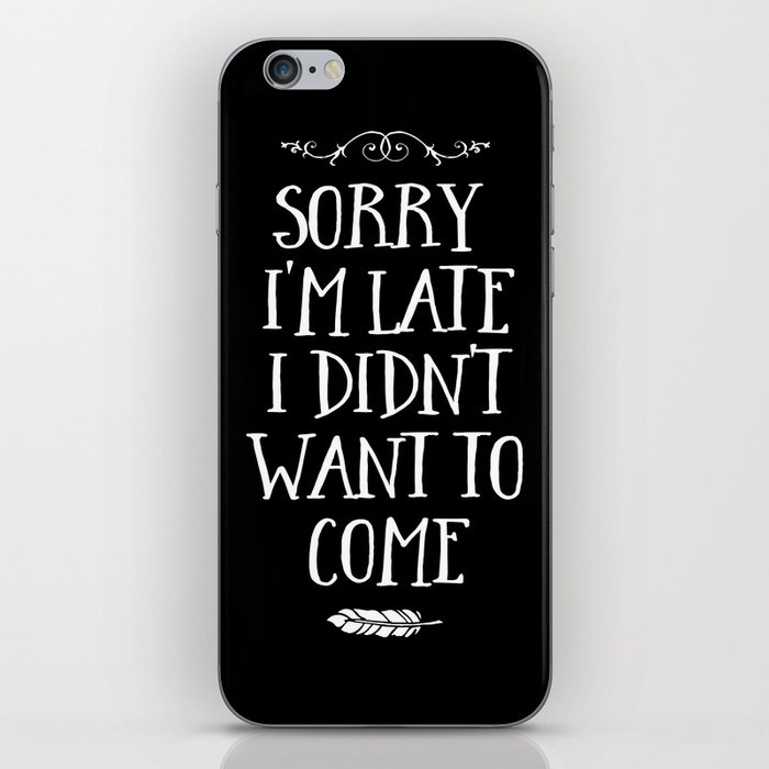 Sorry I'm Late I Didn't Want to Come White on Black iPhone Skin