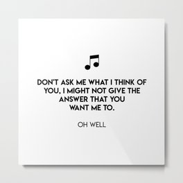 Don't ask me what I think of you, I might not give the answer that you want me to.  Oh Well Metal Print