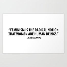 Feminism is the radical notion that women are human beings. - Cheris Kramarae Art Print
