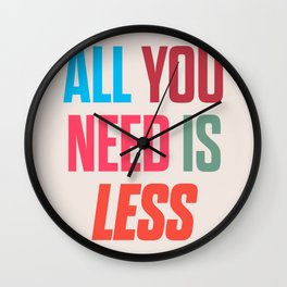 All you need is less, positive thinking, inspirational quote, life mantra, happiness Wall Clock