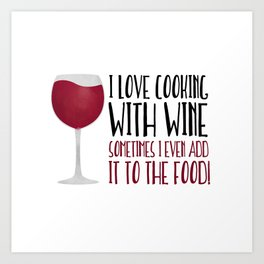 I Love Cooking With Wine Sometimes I Even Add It To The Food Art Print