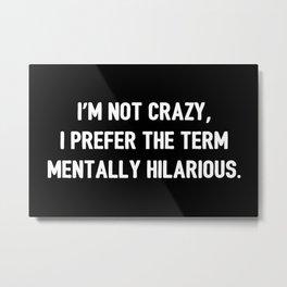 Not Crazy, Mentally Hilarious Metal Print