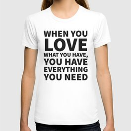 When You Love What You Have, You Have Everything You Need T-shirt