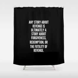 Any story about revenge is ultimately a story about forgiveness redemption or the futility of revenge Shower Curtain