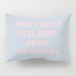 MAKE PEOPLE FEEL GOOD ABOUT THEMSELVES Pillow Sham