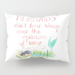 Mermaids don't lose sleep over the opinions of shrimp Pillow Sham