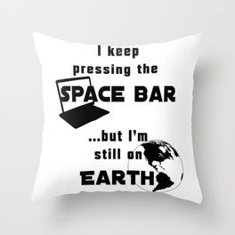 I keep pressing the space bar, but I'm still on earth. black Throw Pillow
