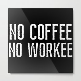 No Coffee no workee, caffeine Metal Print