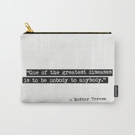 One of the greatest diseases is to be nobody to anybody. Mother Teresa Carry-All Pouch