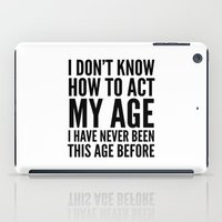 sayings iPad Cases featuring I DON'T KNOW HOW TO ACT MY AGE I HAVE NEVER BEEN THIS AGE BEFORE by CreativeAngel