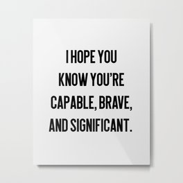 Capable, Brave, Significant Metal Print
