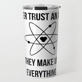 Never trust an atom. They make up everything Travel Mug