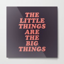 The Little Things Are The Big Things Metal Print
