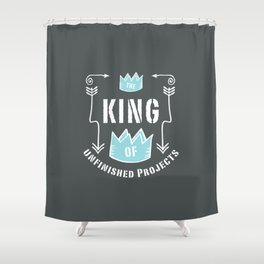 King Of Unfinished Projects Shower Curtain