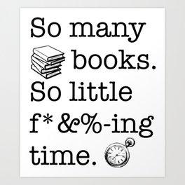 So many books, so little f*&%-ing time Art Print