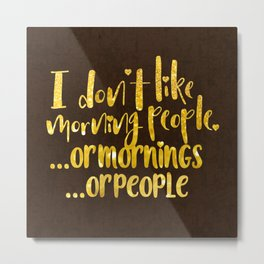 I dont like morning people, or  mornings, or people Metal Print