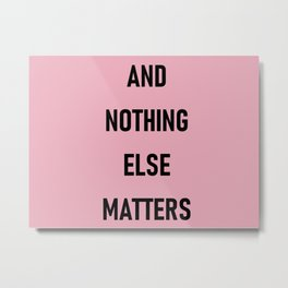 And Nothing Else Matters Metal Print