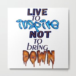 Live to inspire not bring down Metal Print